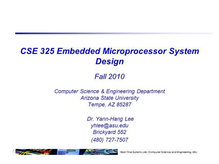 7/23 CSE 325 Embedded Microprocessor System Design Fall 2010 Computer Science & Engineering Department Arizona State University Tempe, AZ 85287 Dr. Yann-Hang.