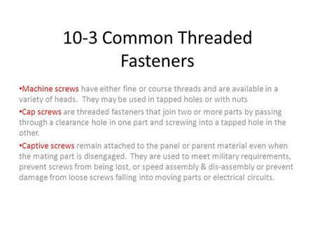 10-3 Common Threaded Fasteners Machine screws have either fine or course threads and are available in a variety of heads. They may be used in tapped holes.