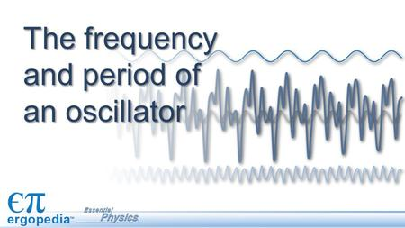 The frequency and period of an oscillator. Objectives Convert from frequency to period, or period to frequency. Create graphs of position vs. time for.