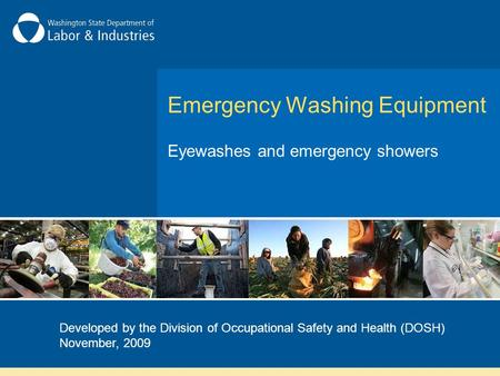 Emergency Washing Equipment Eyewashes and emergency showers Developed by the Division of Occupational Safety and Health (DOSH) November, 2009.