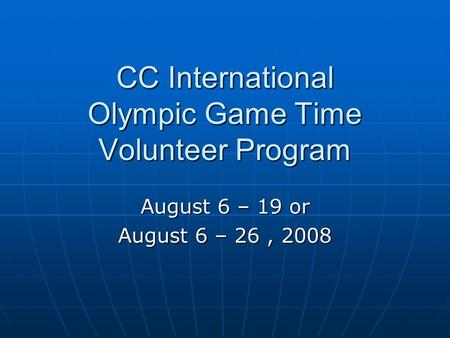 CC International Olympic Game Time Volunteer Program August 6 – 19 or August 6 – 26, 2008.