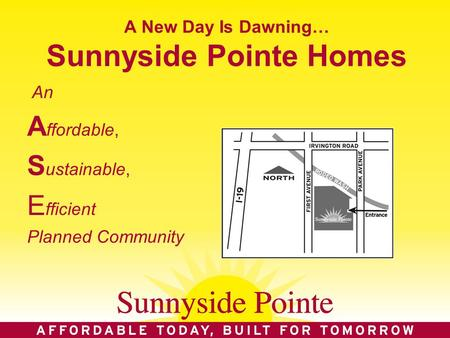 A New Day Is Dawning… Sunnyside Pointe Homes An A ffordable, S ustainable, E fficient Planned Community.