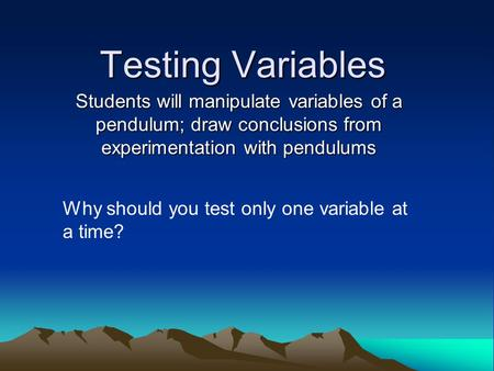 Testing Variables Students will manipulate variables of a pendulum; draw conclusions from experimentation with pendulums Why should you test only one variable.