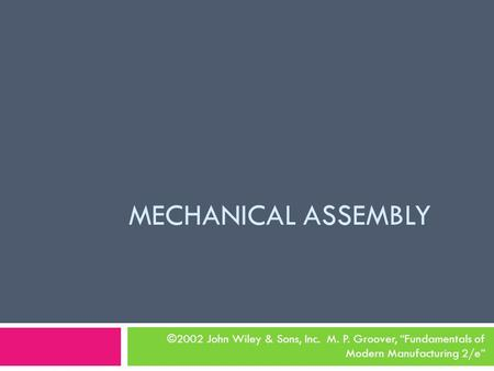 "MECHANICAL ASSEMBLY ©2002 John Wiley & Sons, Inc. M. P. Groover, ""Fundamentals of Modern Manufacturing 2/e"""