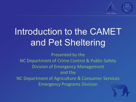 Introduction to the CAMET and Pet Sheltering Presented by the NC Department of Crime Control & Public Safety Division of Emergency Management and the NC.