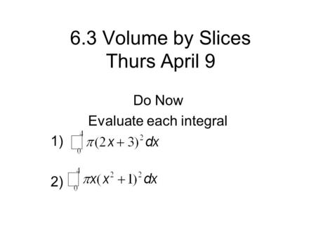 6.3 Volume by Slices Thurs April 9 Do Now Evaluate each integral 1) 2)