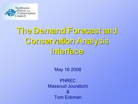 The Demand Forecast and Conservation Analysis Interface May 16 2008 PNREC Massoud Jourabchi & Tom Eckman.