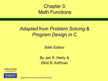 Adapted from Pearson Addison-Wesley. Addison Wesley is an imprint of Chapter 3: Math Functions Adapted from Problem Solving & Program Design in C Sixth.