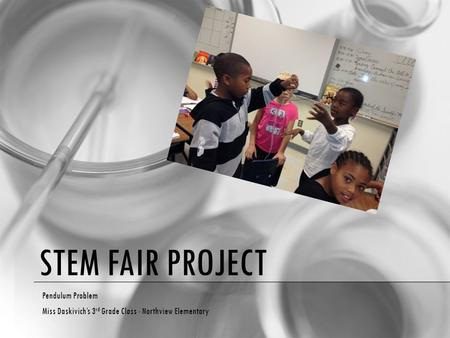 STEM FAIR PROJECT Pendulum Problem Miss Daskivich's 3 rd Grade Class - Northview Elementary.