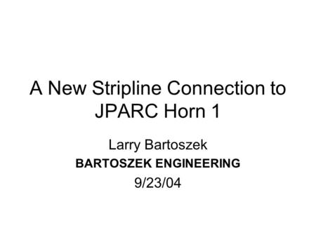 A New Stripline Connection to JPARC Horn 1 Larry Bartoszek BARTOSZEK ENGINEERING 9/23/04.