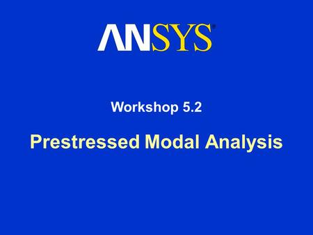 Prestressed Modal Analysis Workshop 5.2. Workshop Supplement Prestressed Modal Analysis August 26, 2005 Inventory #002266 WS5.2-2 Workshop 5.2 - Goals.