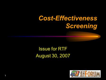 1 Cost-Effectiveness Screening Issue for RTF August 30, 2007.