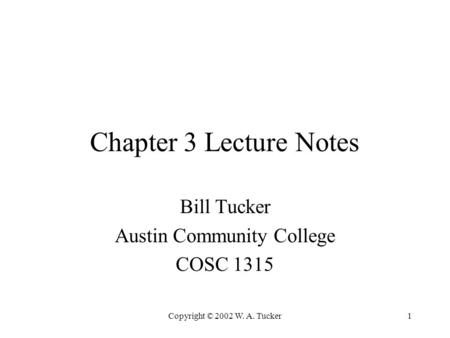 Copyright © 2002 W. A. Tucker1 Chapter 3 Lecture Notes Bill Tucker Austin Community College COSC 1315.