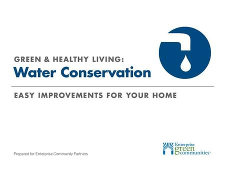 Prepared for Enterprise Community Partners. Enterprise Community Partners | 2GREEN & HEALTHY LIVING: Water Conservation What Uses the Most Water? Other,