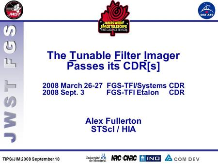 TIPS/JIM 2008 September 18 The Tunable Filter Imager Passes its CDR[s] 2008 March 26-27 FGS-TFI/Systems CDR 2008 Sept. 3 FGS-TFI Etalon CDR Alex Fullerton.