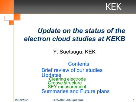 KEK Update on the status of the electron cloud studies at KEKB Contents Brief review of our studies Updates Clearing electrode Groove structure SEY measurement.