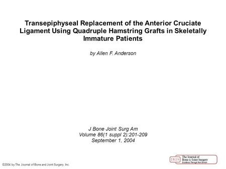 Transepiphyseal Replacement of the Anterior Cruciate Ligament Using Quadruple Hamstring Grafts in Skeletally Immature Patients by Allen F. Anderson J Bone.