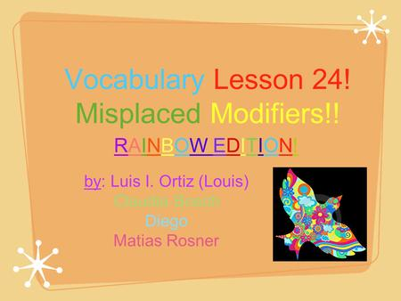 Vocabulary Lesson 24! Misplaced Modifiers!! by: Luis I. Ortiz (Louis) Claudia Bosch Diego Matias Rosner RAINBOW EDITION!