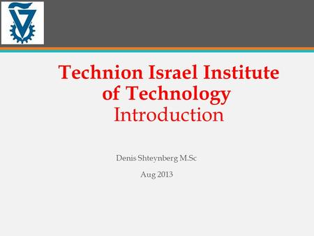 Technion Israel Institute of Technology Introduction Denis Shteynberg M.Sc Aug 2013.