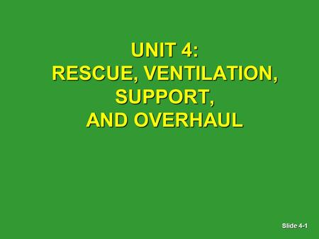Slide 4-1 UNIT 4: RESCUE, VENTILATION, SUPPORT, AND OVERHAUL.
