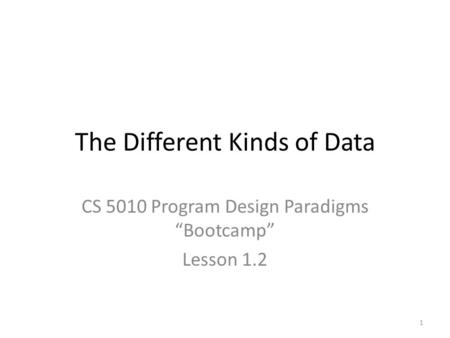 "The Different Kinds of Data CS 5010 Program Design Paradigms ""Bootcamp"" Lesson 1.2 1."