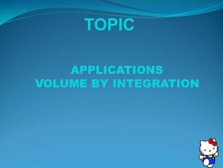 TOPIC APPLICATIONS VOLUME BY INTEGRATION. define what a solid of revolution is decide which method will best determine the volume of the solid apply the.