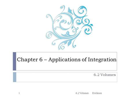 Chapter 6 – Applications of Integration 6.2 Volumes 1Erickson.