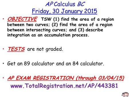 AP Calculus BC Friday, 30 January 2015 OBJECTIVE TSW (1) find the area of a region between two curves; (2) find the area of a region between intersecting.