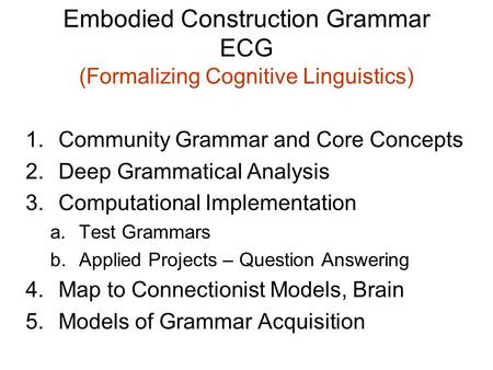 Embodied Construction Grammar ECG (Formalizing Cognitive Linguistics) 1.Community Grammar and Core Concepts 2.Deep Grammatical Analysis 3.Computational.
