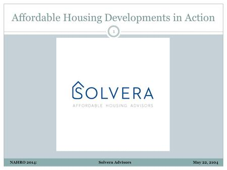 Affordable Housing Developments in Action 1 NAHRO 2014: Solvera Advisors May 22, 2104.