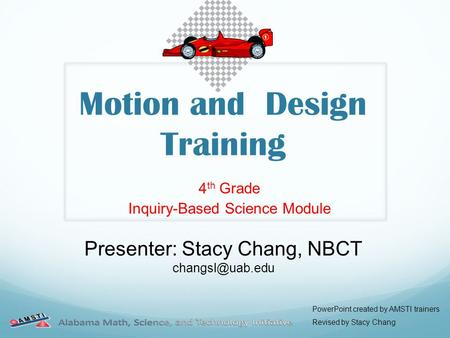 Motion and Design Training 4 th Grade Inquiry-Based Science Module Presenter: Stacy Chang, NBCT PowerPoint created by AMSTI trainers Revised.