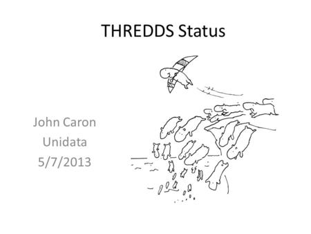 THREDDS Status John Caron Unidata 5/7/2013. Outline Release schedule Aggregations -> featureCollections / NCSS GRIB refactor Discrete Sampling Geometry.