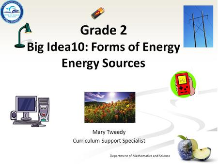 Department of Mathematics and Science Grade 2 Big Idea10: Forms of Energy Energy Sources Mary Tweedy Curriculum Support Specialist.