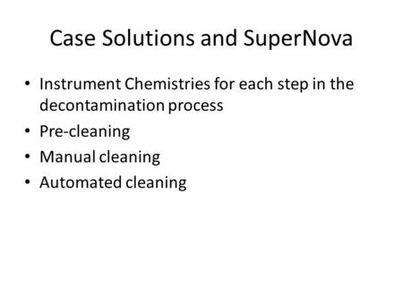 Case Solutions and SuperNova Instrument Chemistries for each step in the decontamination process Pre-cleaning Manual cleaning Automated cleaning.