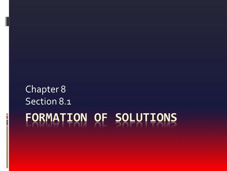 Chapter 8 Section 8.1. Formation of Solutions  A solution is a homogeneous mixture of two or more substances, consisting of ions or molecules.  For.