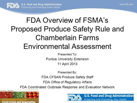 Presented To: Purdue University Extension 11 April 2013 Presented By: FDA CFSAN Produce Safety Staff FDA Office of Regulatory Affairs FDA Coordinated Outbreak.