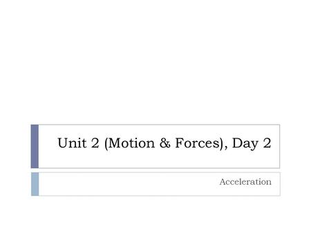 Unit 2 (Motion & Forces), Day 2 Acceleration. Agenda  Turn in Homework (0 min)  Catalyst (5 min)  Homework Explanation (5 min)  Activity (20 min)