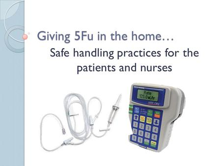 Giving 5Fu in the home… Safe handling practices for the patients and nurses.