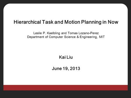 Hierarchical Task and Motion Planning in Now Leslie P. Kaelbling and Tomas Lozano-Perez Department of Computer Science & Engineering, MIT Kai Liu June.