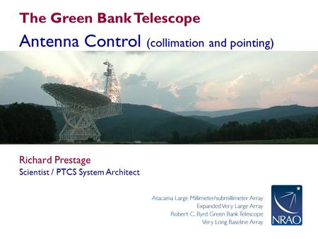 The Green Bank Telescope Antenna Control (collimation and pointing) Richard Prestage Scientist / PTCS System Architect.