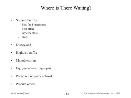McGraw-Hill/Irwin © The McGraw-Hill Companies, Inc., 2003 14.1 Where is There Waiting? Service Facility –Fast-food restaurants –Post office –Grocery store.