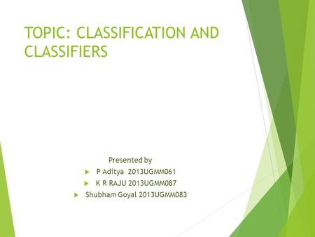 TOPIC: CLASSIFICATION AND CLASSIFIERS Presented by  P Aditya 2013UGMM061  K R RAJU 2013UGMM087  Shubham Goyal 2013UGMM083.