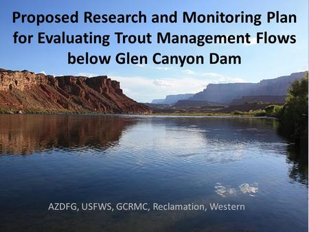 Proposed Research and Monitoring Plan for Evaluating Trout Management Flows below Glen Canyon Dam AZDFG, USFWS, GCRMC, Reclamation, Western.