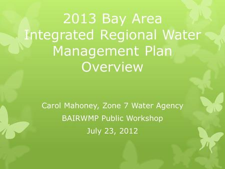 2013 Bay Area Integrated Regional Water Management Plan Overview Carol Mahoney, Zone 7 Water Agency BAIRWMP Public Workshop July 23, 2012.