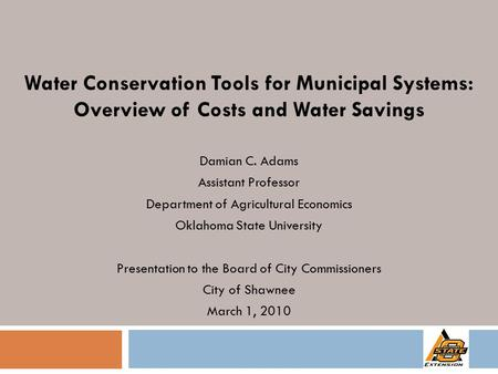Water Conservation Tools for Municipal Systems: Overview of Costs and Water Savings Damian C. Adams Assistant Professor Department of Agricultural Economics.