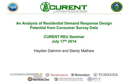 An Analysis of Residential Demand Response Design Potential from Consumer Survey Data CURENT REU Seminar July 17 th 2014 Hayden Dahmm and Stanly Mathew.