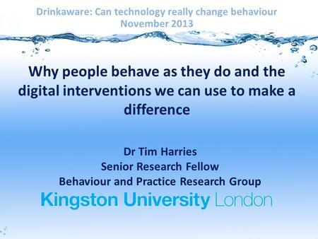 Why people behave as they do and the digital interventions we can use to make a difference Drinkaware: Can technology really change behaviour November.