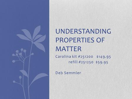 Carolina kit #251200 $149.95 refill #251250 $59.95 Deb Semmler UNDERSTANDING PROPERTIES OF MATTER.
