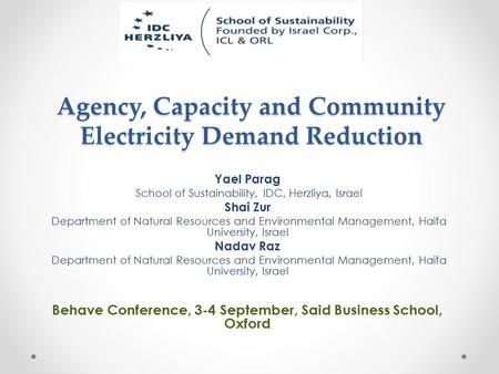 Agency, Capacity and Community Electricity Demand Reduction Yael Parag School of Sustainability, IDC, Herzliya, Israel Shai Zur Department of Natural Resources.