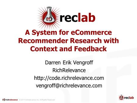 © 2011 richrelevance, Inc. All Rights Reserved A System for eCommerce Recommender Research with Context and Feedback Darren Erik Vengroff RichRelevance.